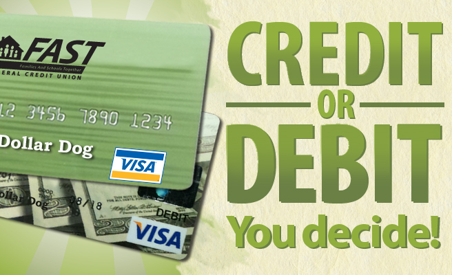 FAST Credit or Debit, You decide. Every time you use your debit card, you're normally asked to enter a PIN and that money is taken out of your checking account. When you use a credit card to buy something, you are borrowing that money. That means you can pay it back later.