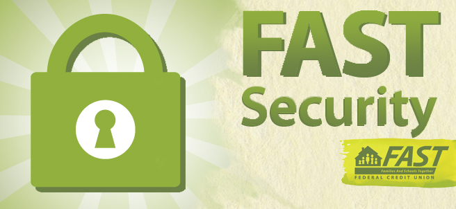 FAST Security - With so many merchant data breaches in the news, we want you to know FAST Credit Union is ready to help if your personal or financial data is ever compromised. We will do everything we can to protect your confidential information, and here's some things you should know...You aren't liable for any fraudulent transactions - We'll help fight fraud by contacting you if a purchase seems suspicious (so if you're traveling, or need to update your information - please let us know) - Your cards have daily cash and transaction limits to help limit the fraud loss. If you need these limits changed at any time, please let us know.