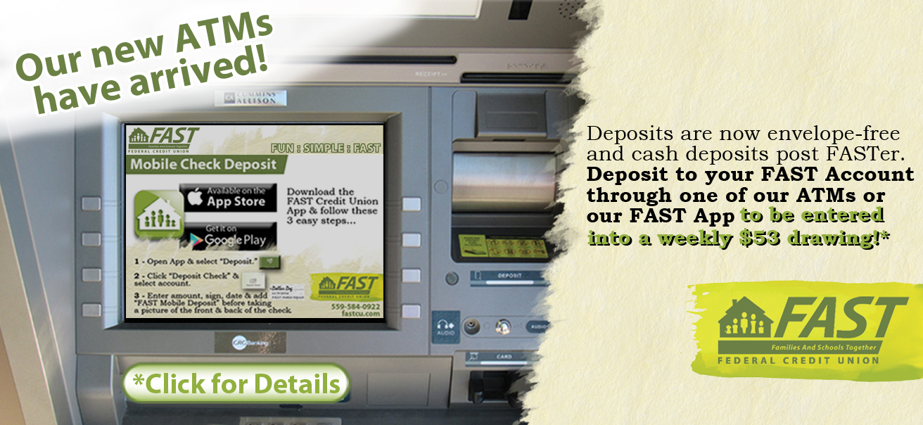 Deposits are now envelope-free and cash deposits post FASTer. Deposit to your FAST Account through one of our ATMs or our FAST App to be entered into a weekly $53 drawing. Click for more details.