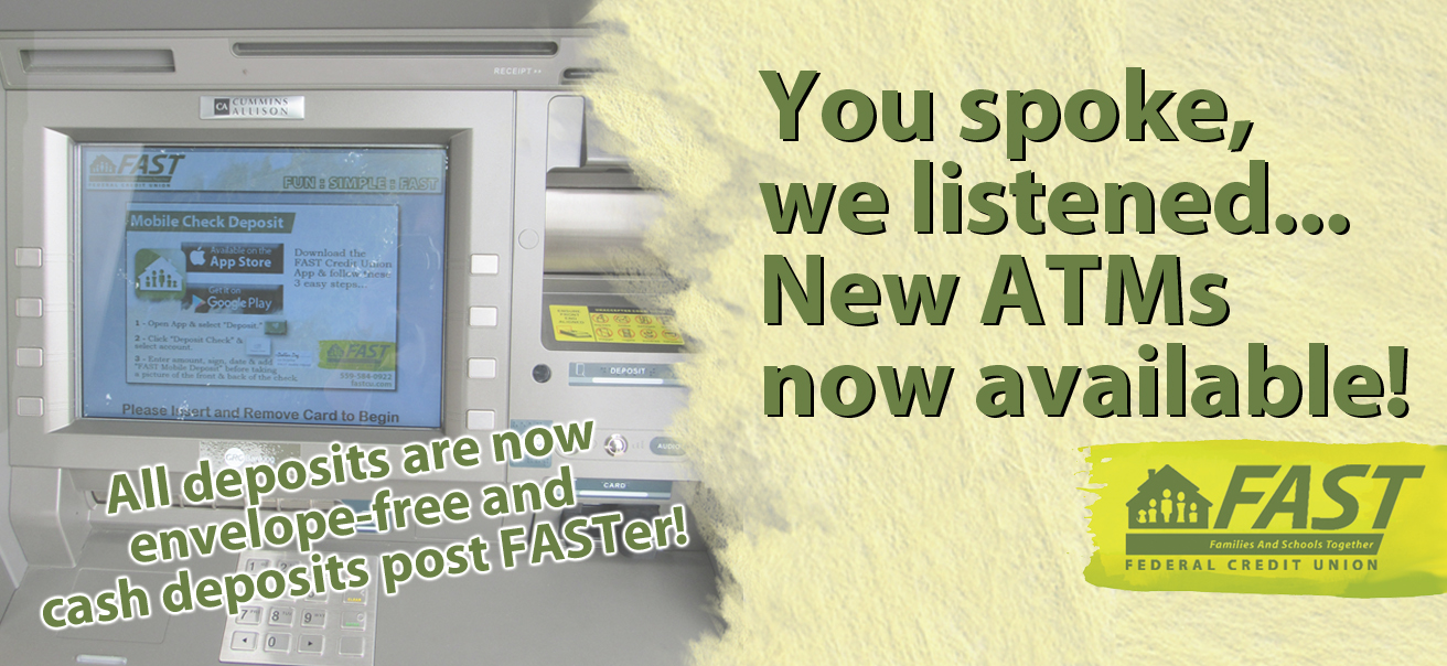 We have recently installed new ATMs at each FAST branch. With this upgrade, you will no longer need an envelope for your deposit and cash deposits post instantly. We are excited for these changes!