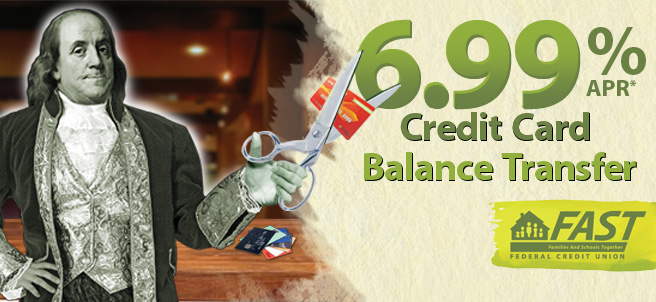 Have a high balance somewhere else? Transfer your balance to our FAST Visa Credit Card with our low rate at  6.99% APR and no fees to transfer! Ask an employee for more details.