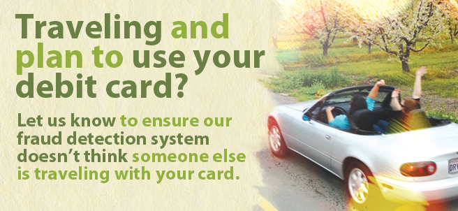 Taveling and plan to use your FAST debit or credit card? Let us know to ensure our fraud detection system doesn't think someone else is traveling with your card.