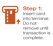 Step 1: Insert card into terminal.  Do not remove until transaction is complete.